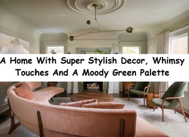 A Home With Super Stylish Decor, Whimsy Touches And A Moody Green .